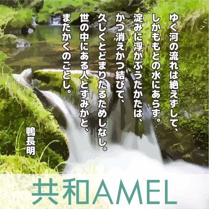☆共和AMEL名言集☆  ゆく河の流れは絶えずして、しかももとの 水にあらず。 淀みに浮かぶうたかたは、かつ消えかつ 結びて、久しくとどまりたるためしなし。 世の中にある人とすみかと、またかくの ごとし。 [出典]方文記 著者:鴨長明  人も世の中も川の流れと同じで「無常」で あり、「転変」とする世界の中で疑問を 抱きながらも生きている。 この言葉が今、私達に示唆するものは何 でしょうか?  ぜひみなさんコメントお願いします。  #鴨長明  [共和薬品工業ホームページ] http://www.kyowayakuhin.co.jp/