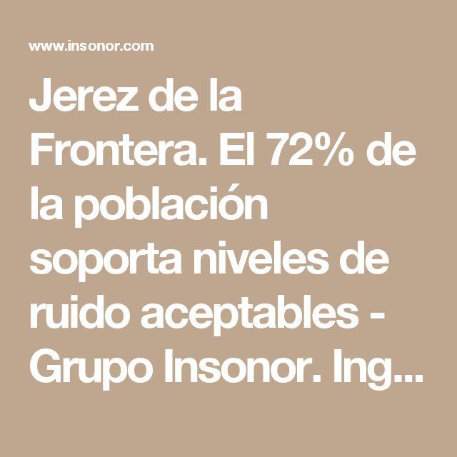 Jerez de la Frontera. El 72% de la población soporta niveles de ruido aceptables - Grupo Insonor. Ingeniería Acústica. Ingeniería Acústica en León, Madrid y Valencia