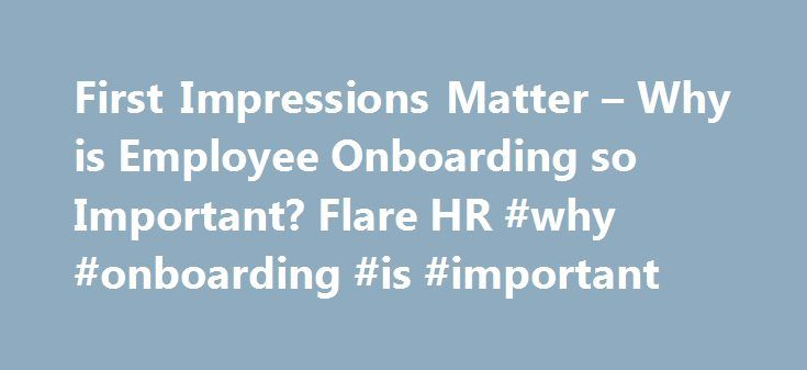 First Impressions Matter – Why is Employee Onboarding so Important? Flare HR #why #onboarding #is #important http://cleveland.remmont.com/first-impressions-matter-why-is-employee-onboarding-so-important-flare-hr-why-onboarding-is-important/  # First Impressions Matter Why is Employee Onboarding so Important? As a former CEO with the responsibility for hiring and integrating over 100 of employees every year, there is nothing more frustrating than spending months and months searching for a…