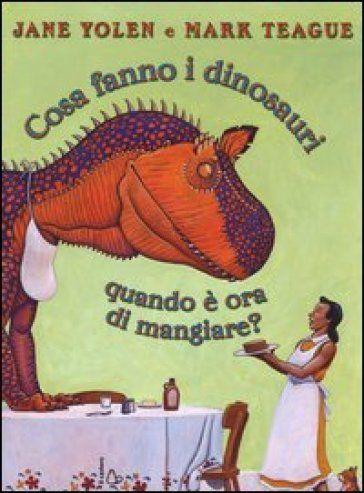"""Jane Yolen, Mark Teague """"Cosa fanno i dinosauri quando è ora di mangiare?"""", Il castoro"""