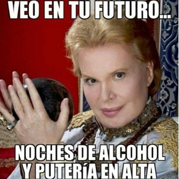 Veo en tu futuro... Noches de alcohol y putería en alta. jajaajaa