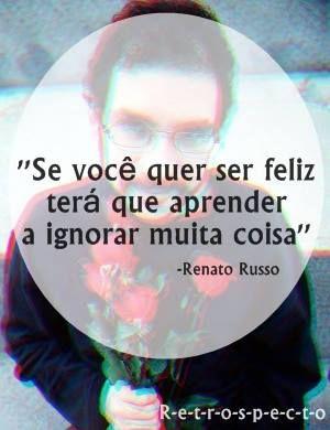 """""""Se você quer ser feliz terá que aprender a ignorar muita coisa."""" - Renato Russo."""