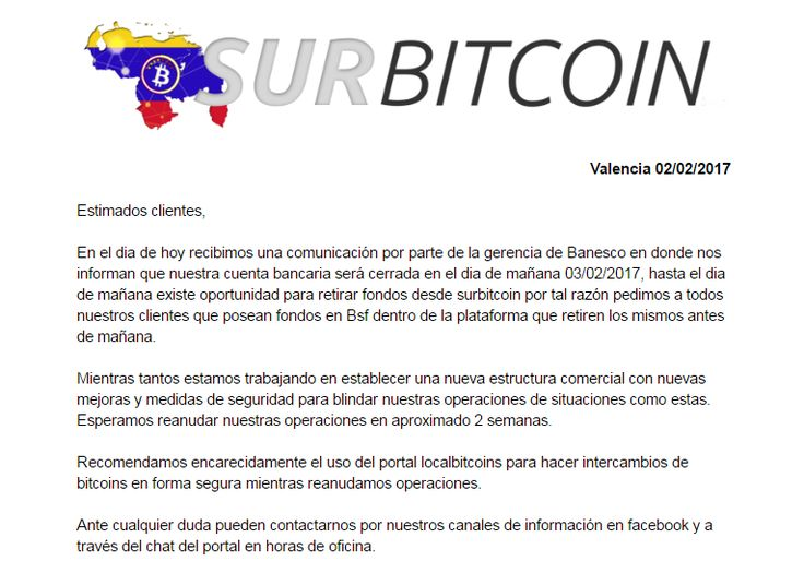 Surbitcoin On Hiatus Amid Venezuela Bitcoin Crackdown   On February 3 the Venezuelan Bitcoin exchange Surbitcoin informed its customers services would be suspended temporarily. According to the exchange Surbitcoins banking partner Banesco closed the firms account. The news comes shortly after the recent crackdown on Venezuelan Bitcoin mining activities in the region.  Also read:SEC Begins Soliciting Comments On Bitcoin Investment Trust  Uncertainty Towards Bitcoin in Venezuela Leads to…