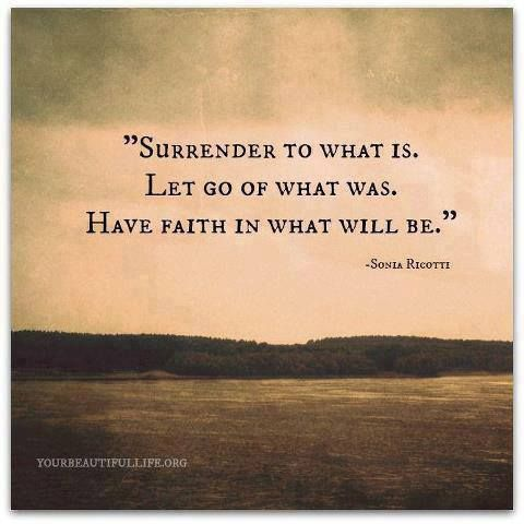 Surrender to what is. Let go of what was. Have faith in what will be. ~Yes!
