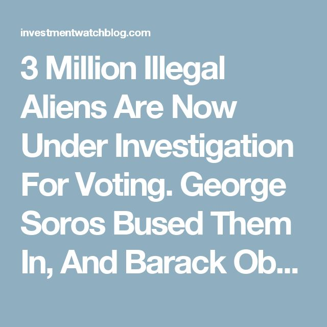 3 Million Illegal Aliens Are Now Under Investigation For Voting. George Soros Bused Them In, And Barack Obama Told Them To Vote. I Am Asking That Obama And Soros Be Investigated, Too! ENOUGH IS ENOUGH! – InvestmentWatch