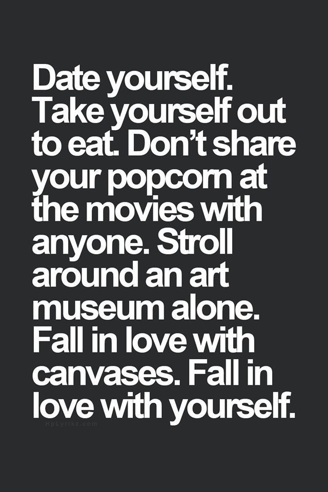 Date yourself. Take yourself out to eat. Don't share your popcorn at the movies with anyone. Stroll around an art museum alone. Fall in love with canvases. Fall in love with yourself.