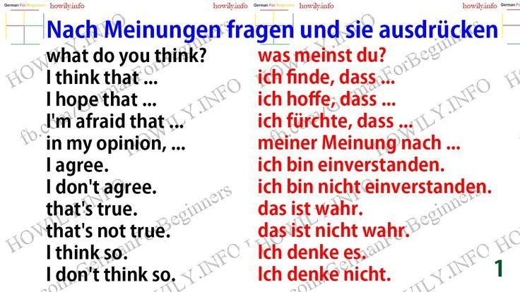Nach Meinungen fragen und sie ausdrücken. Asking about opinions and expressing them in German. what do you think?was meinst du? I think that ...ich finde, dass ... I hope that ...ich hoffe, dass ... I'm afraid that ...ich fürchte, dass ... in my opinion, ...meiner Meinung nach ... I agree.ich bin einverstanden. I don't agree.ich bin nicht einverstanden. that's true.das ist wahr. that's not true.das ist nicht wahr. I think so.Ich denke es. I don't think so.Ich d...