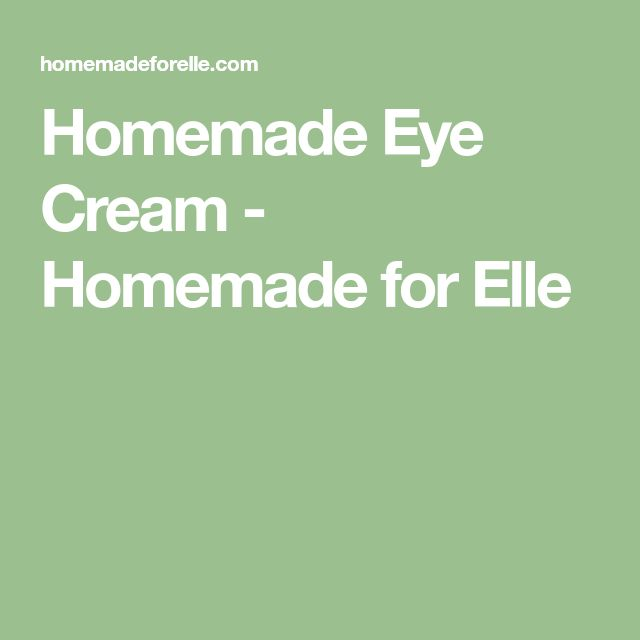 Homemade Eye Cream - Homemade for Elle