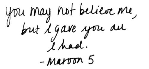 You may not believe me, but I gave you all I had. - Maroon 5