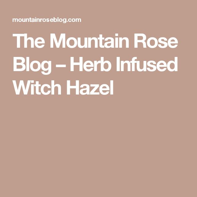 The Mountain Rose Blog – Herb Infused Witch Hazel