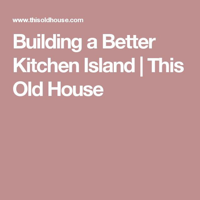 Building a Better Kitchen Island | This Old House
