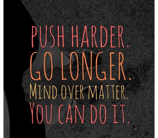 """Push Harder. Go Longer. Mind Over Matter. You Can Do It."""