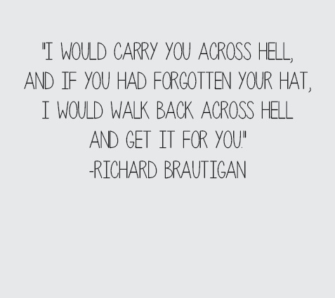 """""""I would carry you across hell, and if you had forgotten your hat, I would walk back across hell and get it for you."""" -Richard Brautigan"""