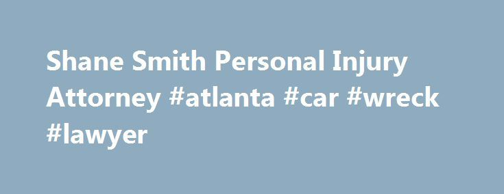 Shane Smith Personal Injury Attorney #atlanta #car #wreck #lawyer http://fort-worth.remmont.com/shane-smith-personal-injury-attorney-atlanta-car-wreck-lawyer/  Contact The Law Offices of Shane Smith Our accident lawyers understand that when you have beenhurt in a car, truck, motorcycle, or slip and fall accident, you need answers. You probably have mounting medical bills, lost time from work, and pressure from insurance companies to settle your case. But before you sign any documents, we…