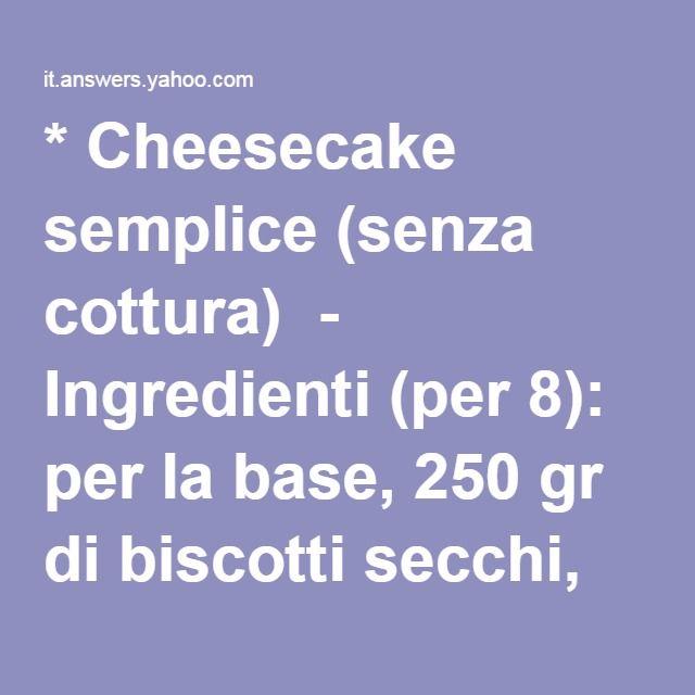 * Cheesecake semplice (senza cottura)  - Ingredienti (per 8): per la base, 250 gr di biscotti secchi, 80 gr di burro; per la crema, 300 gr di ricotta fresca, 200 gr di panna da montare (o 200 gr di yogurt), 5 cucchiai di zucchero; per guarnire, frutta fresca, confettura, marmellata, salsa di frutta o topping a piacere.  - Preparazione: in una ciotola, montare la panna; aggiungere la ricotta e lo zucchero e amalgamare fino ad ottenere un composto omogeneo; in un mixer, frullare i biscotti…
