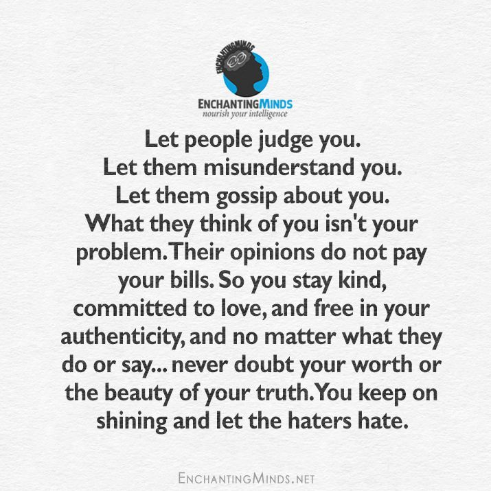 Let them judge you. Let them misunderstand you. Let them gossip about you. What they think of you isn't your problem. Their opinions do not pay your bills. So you stay kind, committed to love, and free in your authenticity, and no matter what they do or say... never doubt your worth or the beauty of your truth. You keep on shining and let the haters hate.