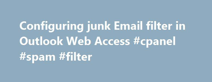 Configuring junk Email filter in Outlook Web Access #cpanel #spam #filter http://mississippi.remmont.com/configuring-junk-email-filter-in-outlook-web-access-cpanel-spam-filter/  # Configuring junk Email filter in Outlook Web Access No one likes spam or junk email. Exchange comes with a comprehensive and customisable junk email filter. You can use Outlook Web Access to fine tune, block or unblock email from being filtered into the junk folder. It is recommended that you regularly review the…