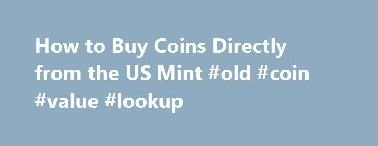 How to Buy Coins Directly from the US Mint #old #coin #value #lookup http://coin.remmont.com/how-to-buy-coins-directly-from-the-us-mint-old-coin-value-lookup/  #us mint coins # How Do I Buy Coins Directly from the U.S. Mint? Updated September 22, 2016. How Do I Buy Coins Directly from the U.S. Mint? Buying coins directly from the U.S. Mint can save collectors a lot of money versus buying them from coin dealers. How does one go about buying directlyRead More
