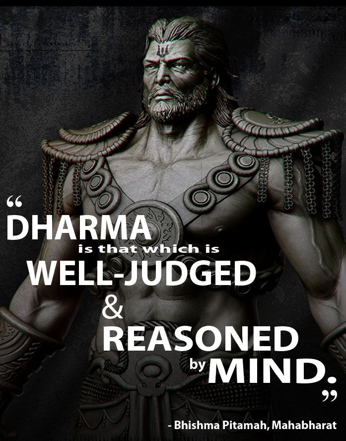 "Wise words from the great man himself: Bhishma Pitamah (Mahabharata).The closest translation to the word 'Dharma' is ""religion"". The word itself means much, much more. It represents a sustainable, righteous & morally correct way of living.Bhishma himself is a pivotal figure in the Mahabharat epic. He is influential throughout and often provides the voice of reason to settle disputes."