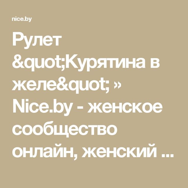 "Рулет ""Курятина в желе"" » Nice.by - женское сообщество онлайн, женский форум в Беларуси!"