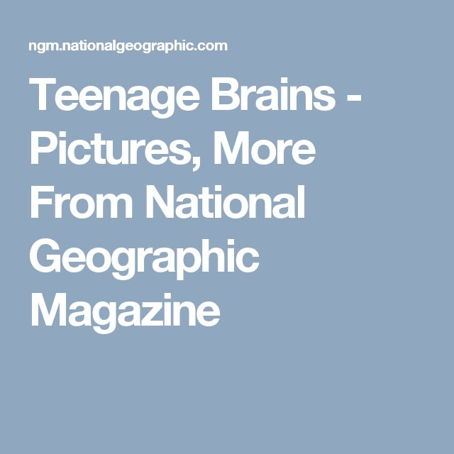 Teenage Brains - Pictures, More From National Geographic Magazine