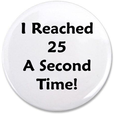 """Reached 25 A Second Time! 3.5"""" Button on CafePress.com"""