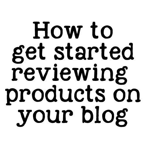 Getting started with product reviews - great introductory post for beginning bloggers
