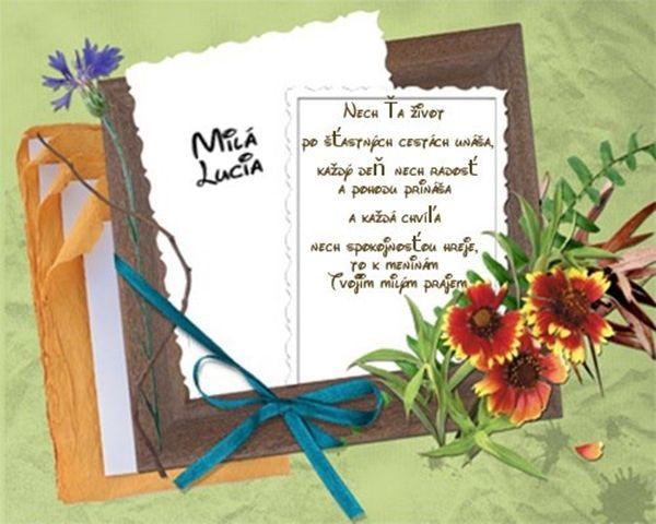 Milá Lucia Nech Ťa život po šťastných cestách unáša každý deň nech radosť a pohodu prináša, každá chvíľa nech spokojnosťou hreje, to k meninám Tvojim milým prajem