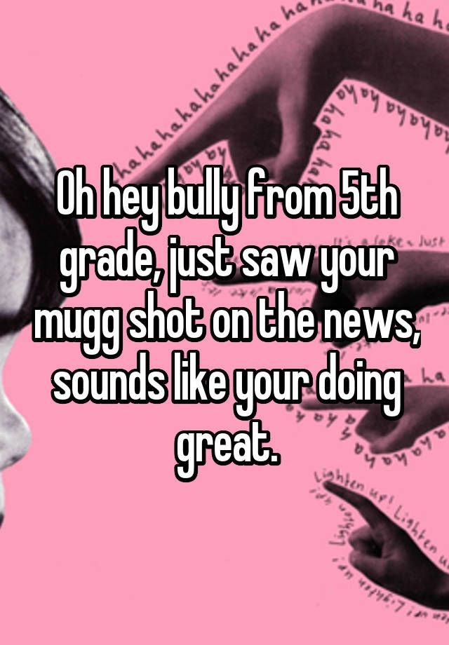 Oh hey bully from 5th grade, just saw your mugg shot on the news, sounds like…