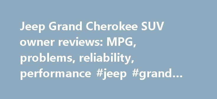 Jeep Grand Cherokee SUV owner reviews: MPG, problems, reliability, performance #jeep #grand #cherokee #mpg http://namibia.nef2.com/jeep-grand-cherokee-suv-owner-reviews-mpg-problems-reliability-performance-jeep-grand-cherokee-mpg/  # Jeep from new (had 1 minor electrical problem sorted at dealer in 1 hour), great to drive (£270 road tax and 28 miles to gallon), great boot space for my 2 dogs and really nice ride. Had a Dodge Nitro for 3 years before this and had no problems with that either…