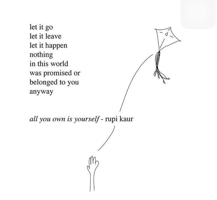 Let it go, let it leave, let it happen, nothing in this world was promised or belonged to you anyway. All you own is yourself. -Rupi Kaur