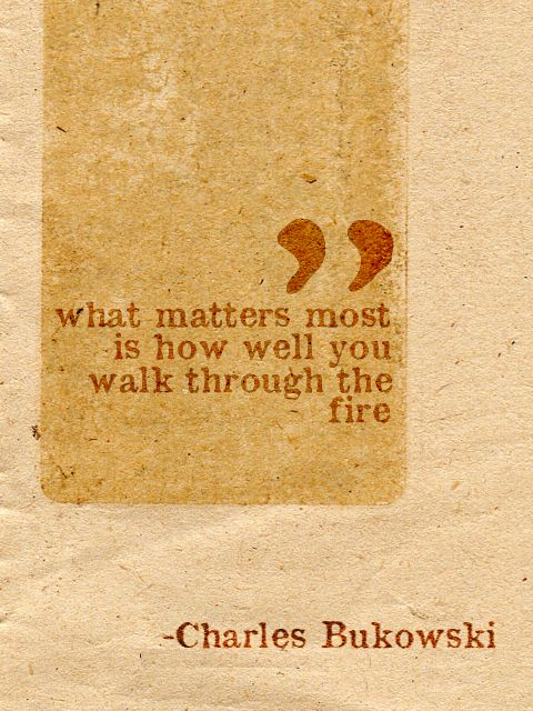 what matters most is how well you walk through the fire. -charles bukowski