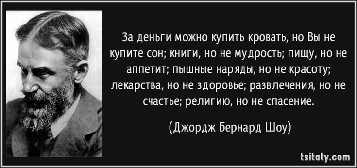 За деньги можно купить кровать, но Вы не купите сон; книги, но не мудрость; пищу, но не аппетит; пышные наряды, но не красоту; лекарства, но не здоровье; развлечения, но не счастье; религию, но не спасение. - Джордж Бернард Шоу