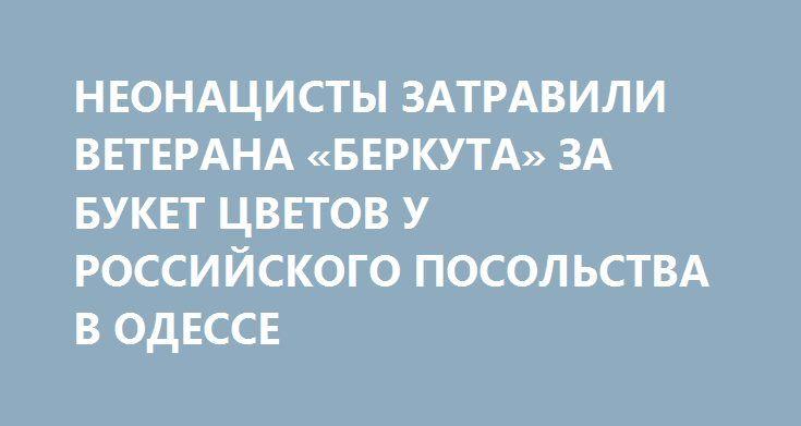 НЕОНАЦИСТЫ ЗАТРАВИЛИ ВЕТЕРАНА «БЕРКУТА» ЗА БУКЕТ ЦВЕТОВ У РОССИЙСКОГО ПОСОЛЬСТВА В ОДЕССЕ http://rusdozor.ru/2017/01/06/neonacisty-zatravili-veterana-berkuta-za-buket-cvetov-u-rossijskogo-posolstva-v-odesse/  Мужчина вынужден был уехать в Россию, опасаясь за свою жизнь  Вся «вина» Олега Ефимова была в том, что 30 декабря прошлого года он пришел к российскому консульству в Одессе с цветами – почтить память погибших при авиакатастрофе в Сочи. ...
