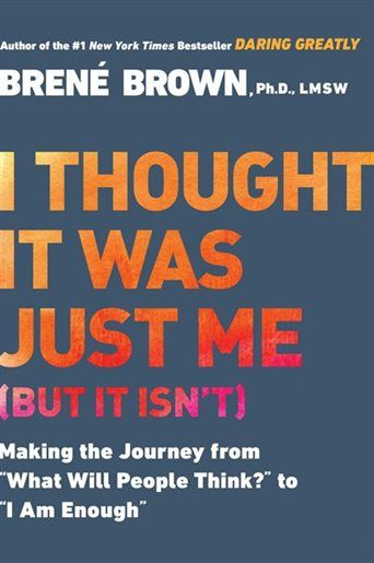 I Thought It Was Just Me (but It Isn't): Making The Journey From What Will People Think? To I Am Enough by Brené Brown