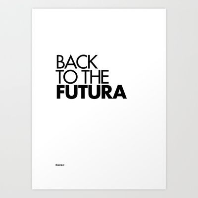 Back to the Futura  Word play of the font 'Futura' by Eric Gill and the 1985 American science fiction comedy film 'Back to the Future'.  Set in Futura Bold and Medium.  Available in Print, T-shirt and iPhone cases @ http://society6.com/fontlic/Back-to-the-Futura_Print