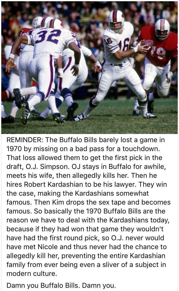 Hey, we Bills fans have been in football purgatory since then. The team can't get their act together to even be considered for the playoffs, sooo..... Also just want to note that OJ is terrible and Buffalonians do not support him at all no matter how good he was at football. We've got Jim Kelly for that.