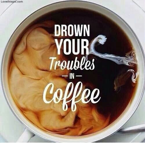 Drown your troubles in coffee #alwaysthecure