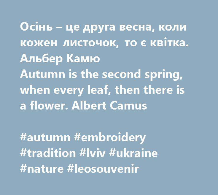 Осінь – це друга весна, коли кожен листочок, то є квітка. Альбер Камю Autumn is the second spring, when every leaf, then there is a flower. Albert Camus  #autumn #embroidery #tradition #lviv #ukraine #nature #leosouvenir   https://leosouvenir.com.ua/