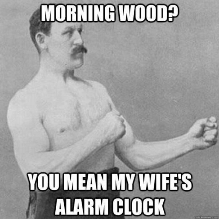 Morning wood? You mean my wife alarm clock? Overly manly man