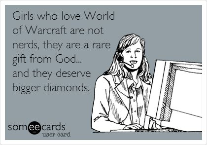 Funny Confession Ecard: Girls who love World of Warcraft are not nerds, they are a rare gift from God... and they deserve bigger diamonds.