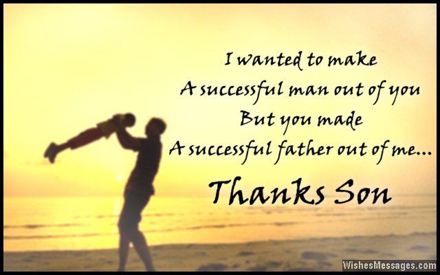 I wanted to make a successful man out of you, but you made a successful father out of me. Thank you son. via WishesMessages.com