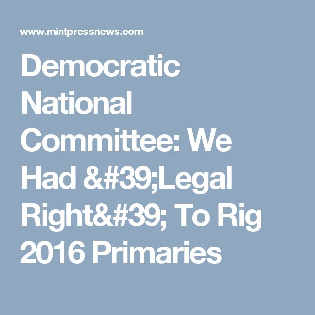 Democratic National Committee: We Had 'Legal Right' To Rig 2016 Primaries