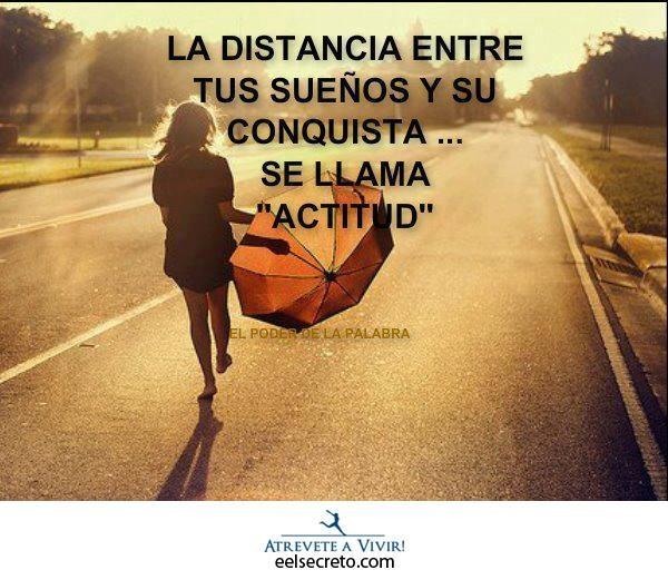 La distancia entre tus sueños y su conquista...se llama actitud