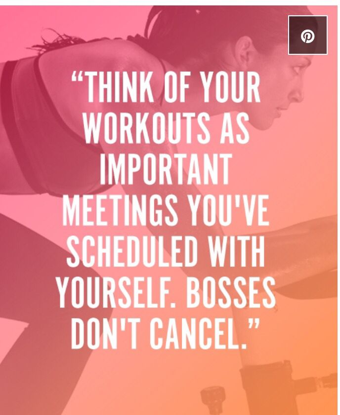 """""""Think of your workouts as important meetings you've scheduled with yourself. Bosses don't cancel."""""""