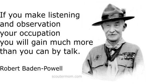 If you make listening and observation your occupation you will gain much more than you can by talk. Robert Baden-Powell