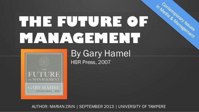 THE FUTURE OF MANAGEMENT By Gary Hamel HBR Press, 2007 AUTHOR: MARIAN ZINN | SEPTEMBER 2013 | UNIVERSITY OF TAMPERE