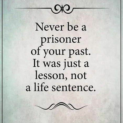 never be a prisoner of your past. it was just a lesson, not a life sentence.
