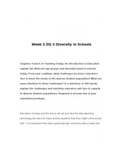Week 2 DQ 2 Diversity in Schools      Chapters 4 and 5 of Teaching Today: An Introduction to Education explain the different age groups and diversity found in schools today. From your readings, what challenges do future… (More)