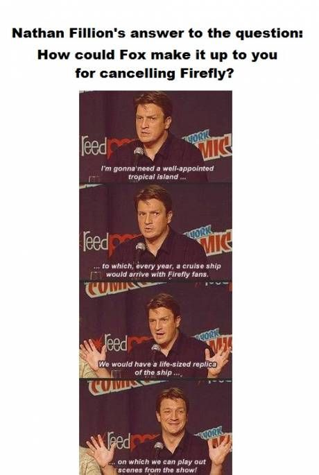 How Fox can make it up for cancelling Firefly. Every time I learn something new about Nathan Fillion I love him more.